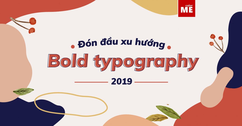 Nói đến font chữ, cộng đồng designer không khỏi 'xôn xao' khi nhắc tới xu hướng typography 'nóng hổi' của năm 2019 - Bold typography.