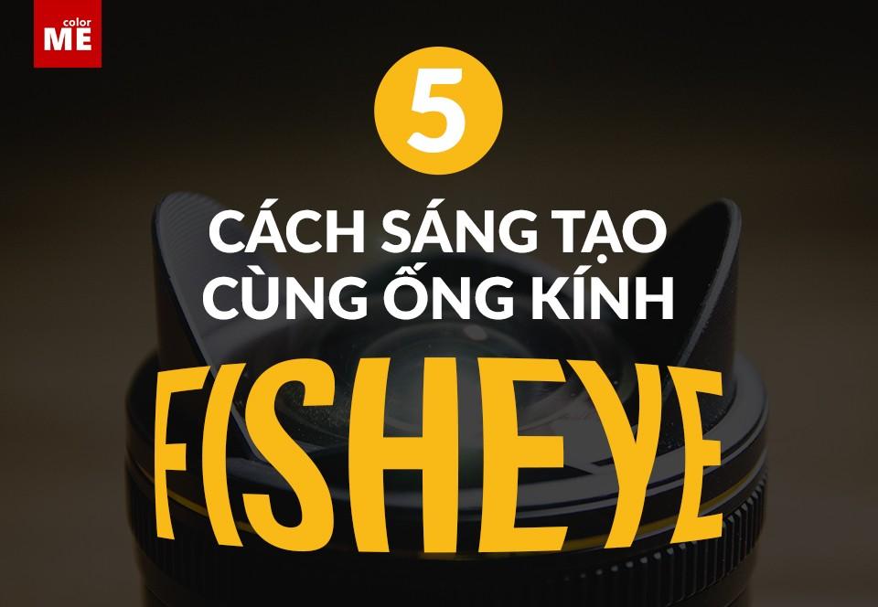 5 cách sáng tạo cùng ống kính fisheye
