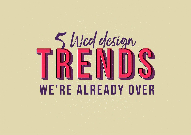 https://designshack.net/articles/graphics/5-web-design-trends-were-already-over/
