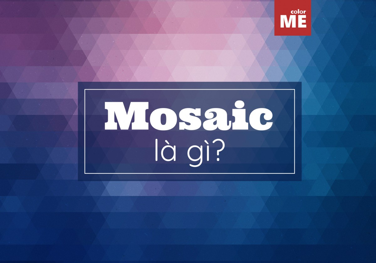 Mosaic là gì mà được nhiều người nhắc tới như vậy? Cùng ColorME tìm hiểu ngay nhé!